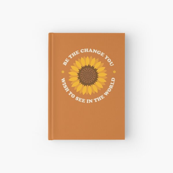 Be The Change You Wish To See Sunflower Hardcover Notebook Hardcover Journal