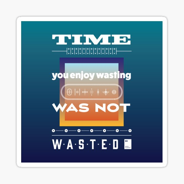 Time you enjoy wasting, was not wasted. Sticker