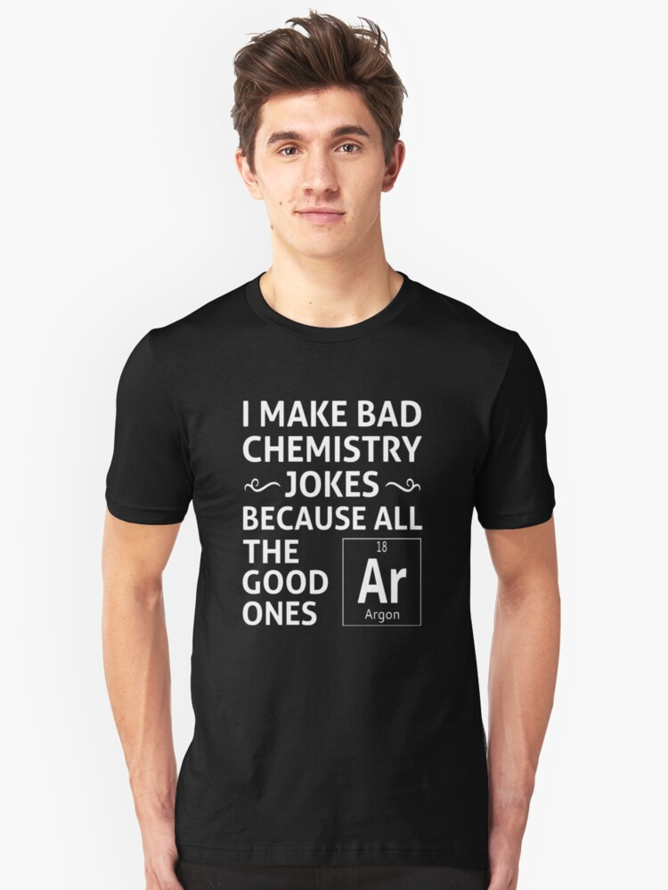 a30f9c5c I Make Bad Chemistry Jokes Slim Fit T-Shirt. Designed by coolfuntees. I  make bad chemistry jokes because all the good ones argon.