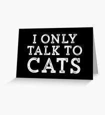 I Only Talk to Cats // Funny Hipster Sarcastic Gift Greeting Card