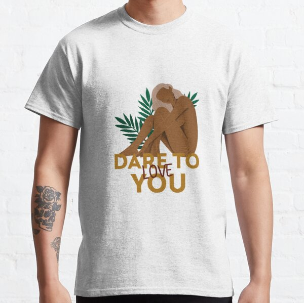 Dare To Love You Classic T-Shirt