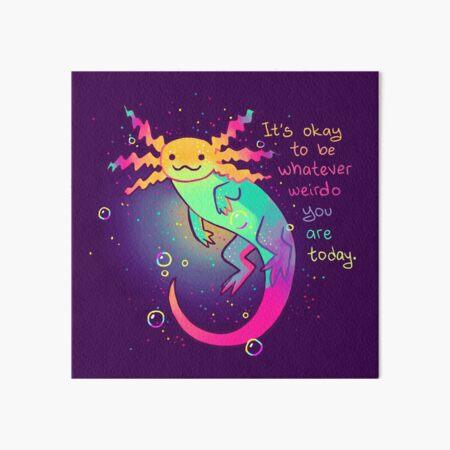 """It's Okay to Be Whatever Weirdo You Are Today"" Rainbow Axolotl Art Board Print"