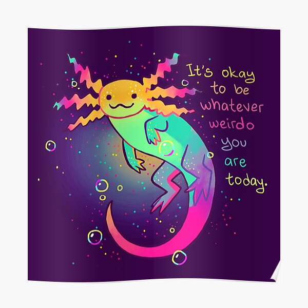 """""""It's Okay to Be Whatever Weirdo You Are Today"""" Rainbow Axolotl Poster"""