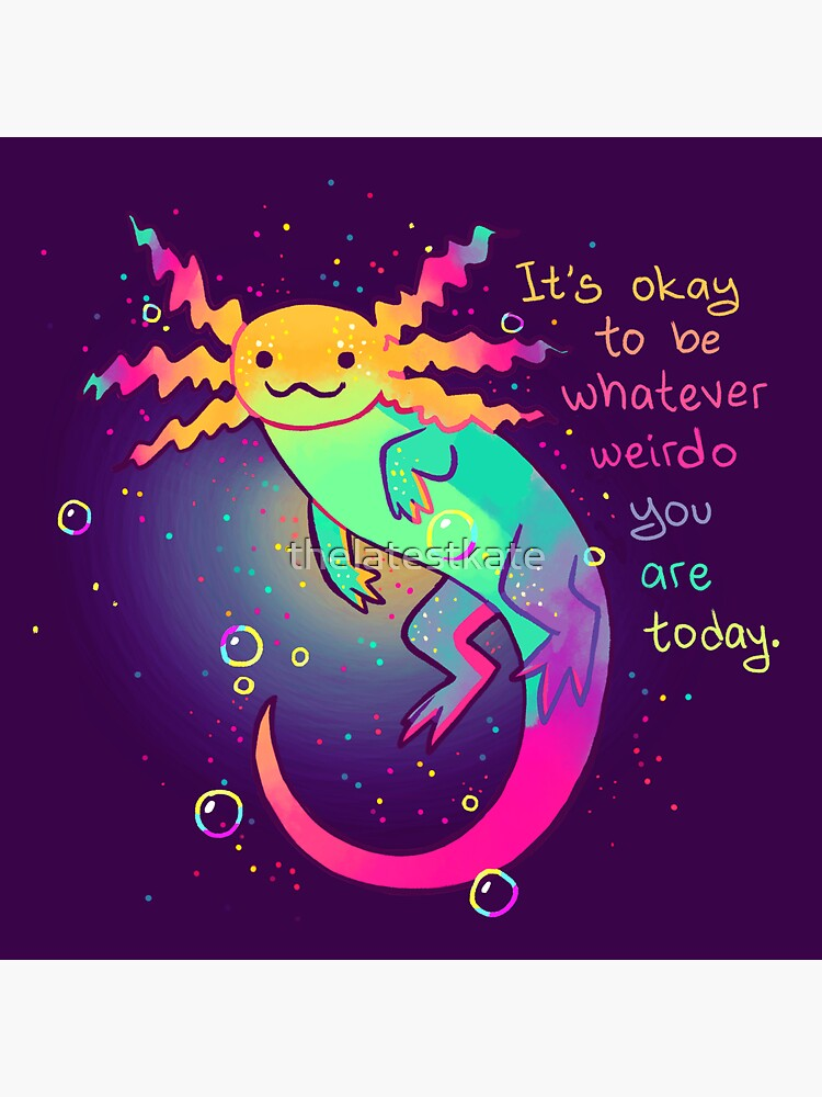 """""""It's Okay to Be Whatever Weirdo You Are Today"""" Rainbow Axolotl by thelatestkate"""