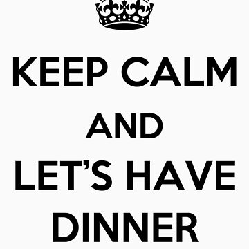 Keep Calm and Let's Have Dinner (dark text) by HoppyNinja