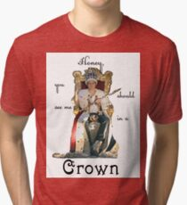 Honey, you should see me in a crown..[2] Tri-blend T-Shirt