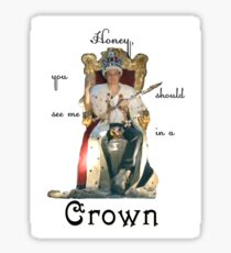 Honey, you should see me in a crown..[2] Sticker