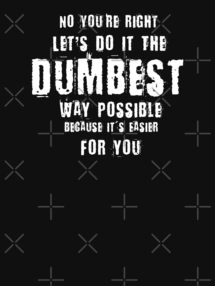 No You're Right Let's Do It The Dumbest Way Possible Quote by thespottydogg