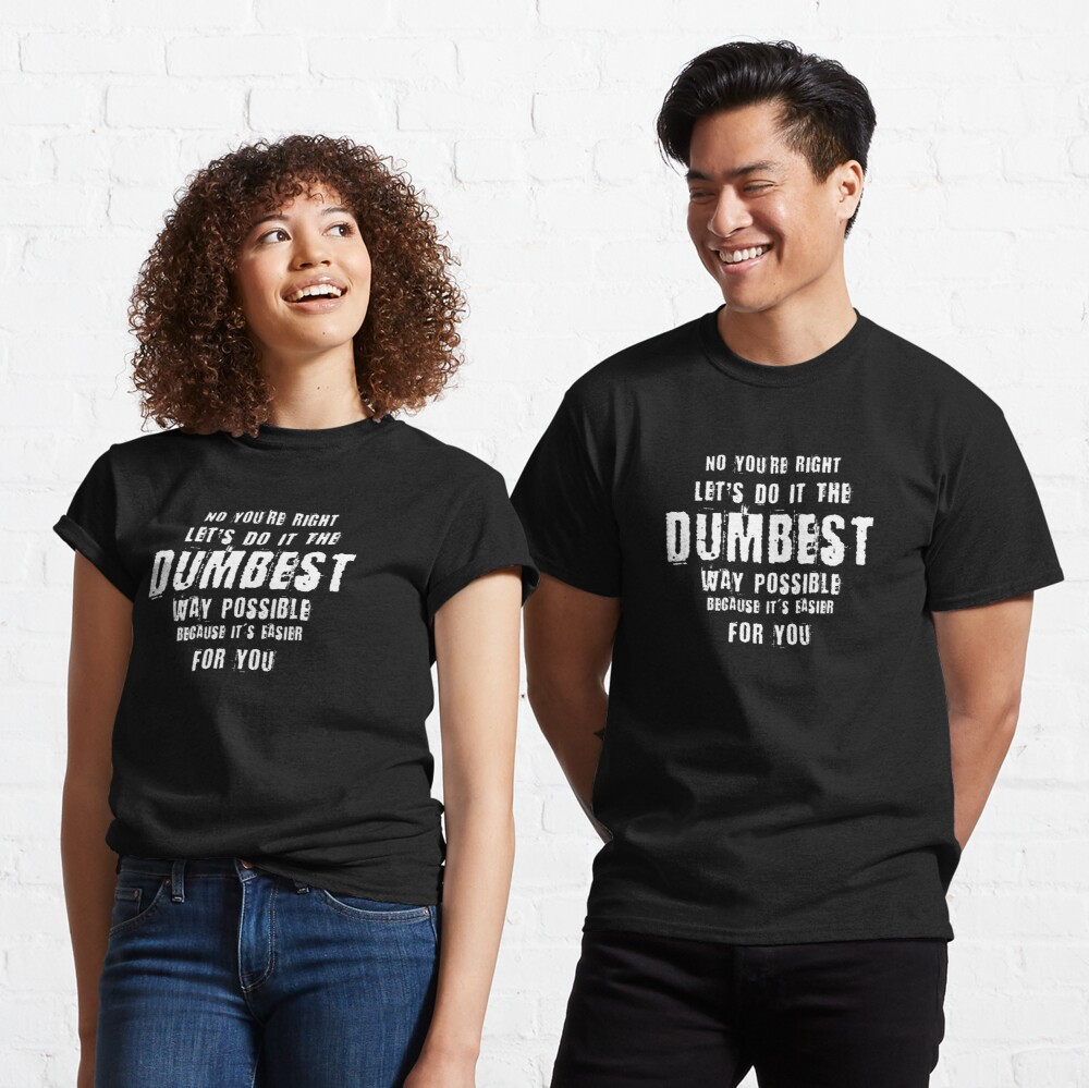 No You're Right Let's Do It The Dumbest Way Possible Quote Classic T-Shirt
