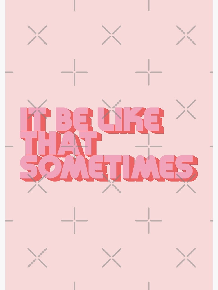 It Be Like That Sometimes - Pink by carriedesigns