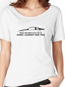 Dude, i almost had you. In memory of Paul Walker Women's Relaxed Fit T-Shirt