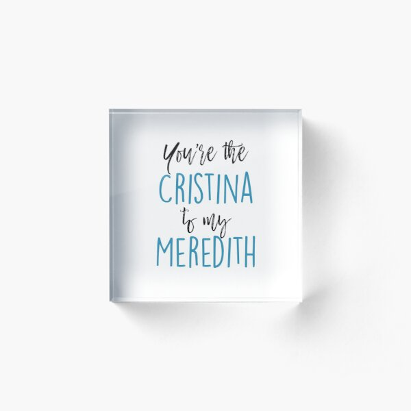 You're the Cristina to my Meredith Acrylic Block