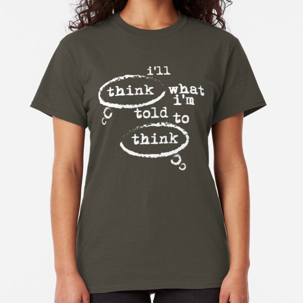 I'll think what I'm told to think Classic T-Shirt