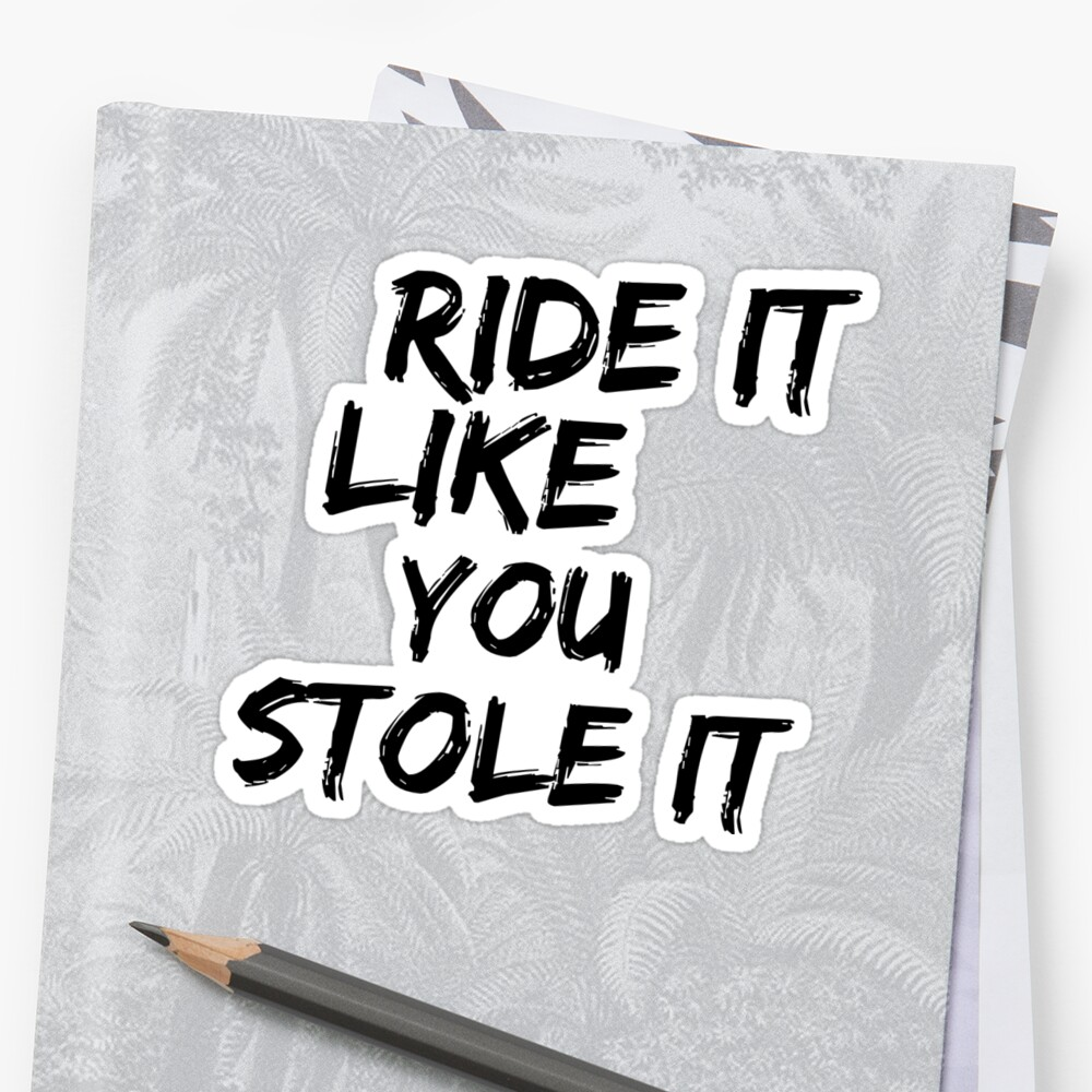 Ride it like you stole it by Kate Sortino