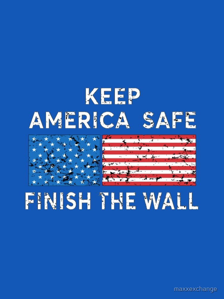 President Trump, Keep America Safe, Finish the Wall. by maxxexchange