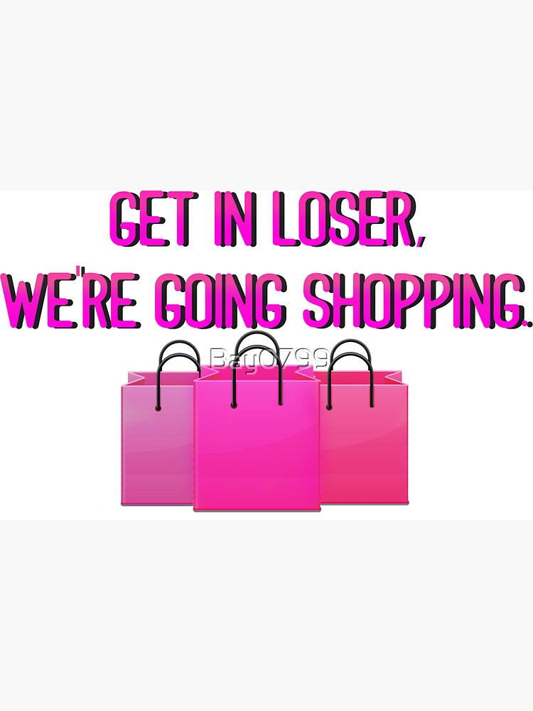 Get In Loser, We're Going Shopping - Mean Girls Design by Bay0799