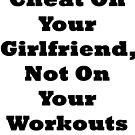 Cheat On Your Girlfriend Not On Your Workouts by BelfastBoy