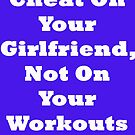 Cheat On Your Girlfriend Not On Your Workout by BelfastBoy