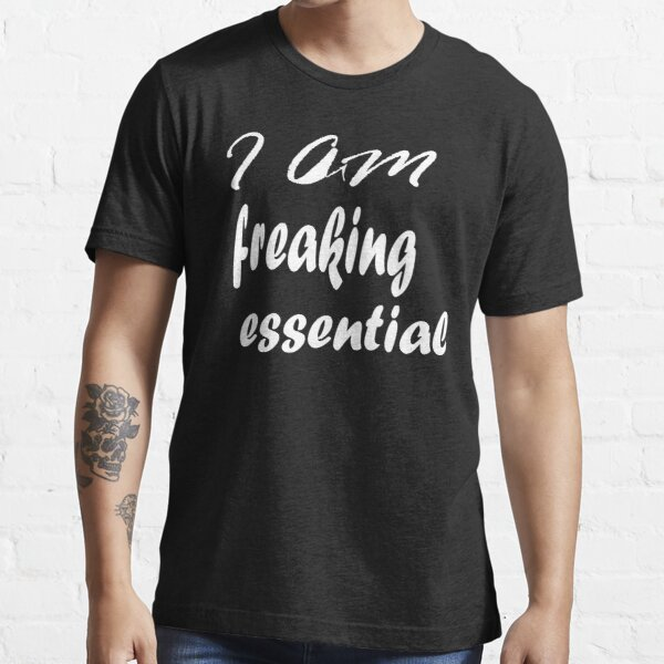 I Am Freaking Essential Essential T-Shirt