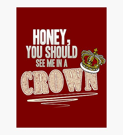 """""""Honey, you should see me in a crown!"""" Photographic Print"""