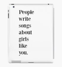 People write songs about girls like you iPad Case/Skin
