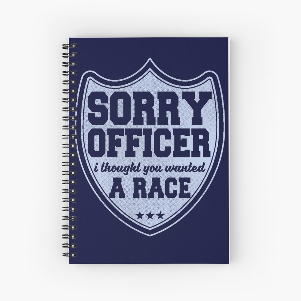Sorry Officer I Thought You Wanted A Race Funny Police Novelty Spiral Notebook