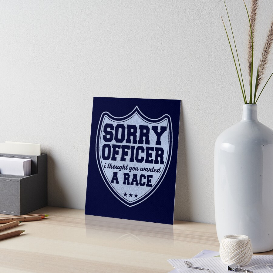 Sorry Officer I Thought You Wanted A Race Funny Police Novelty Art Board Print