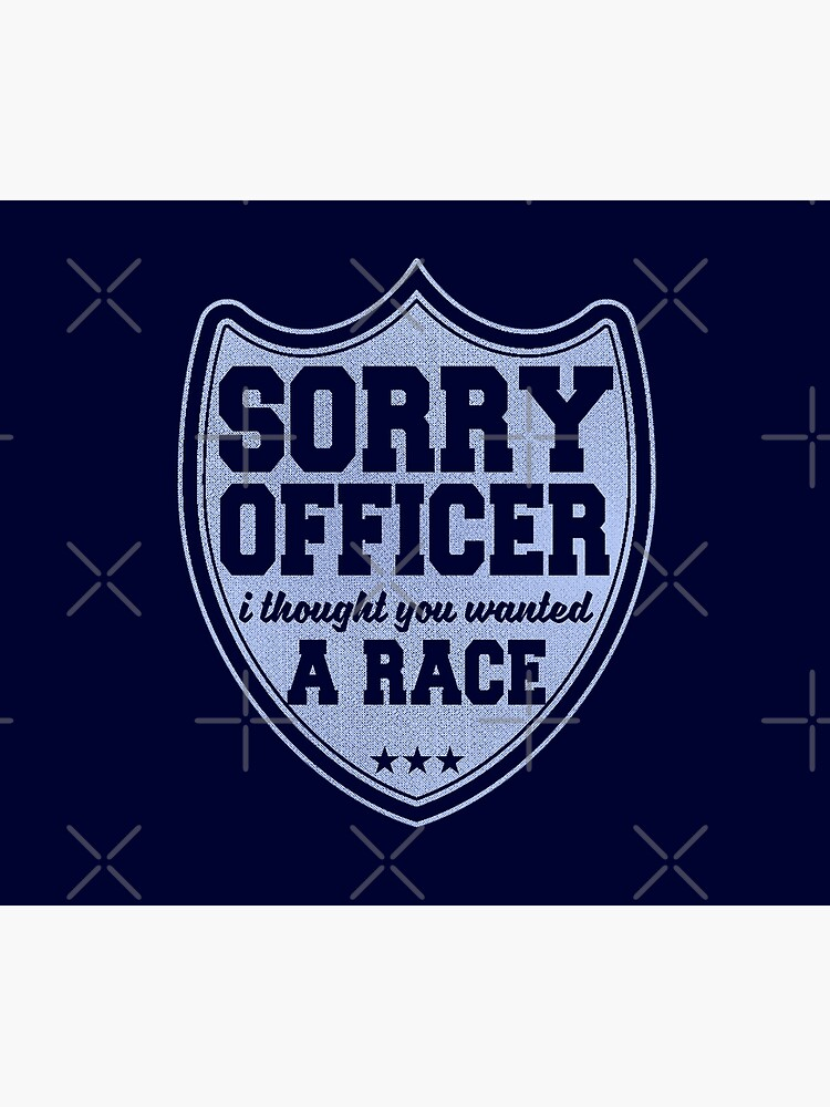 Sorry Officer I Thought You Wanted A Race Funny Police Novelty by thespottydogg