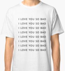 I love you so bad {TSHIRTS, CASES} Classic T-Shirt