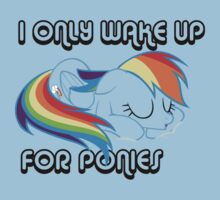 I only wake up, for ponies.
