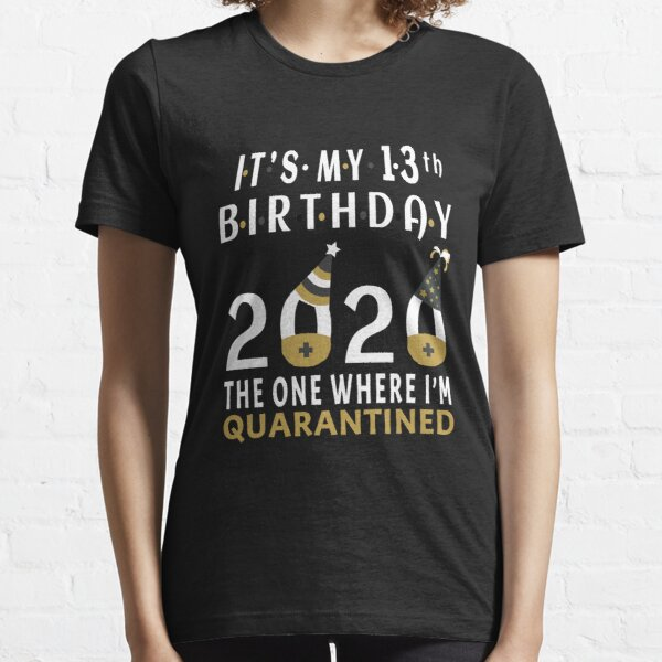 Its My 13th Birthday The One Where Im Quarantined Social Distancing Gifts  Essential T-Shirt