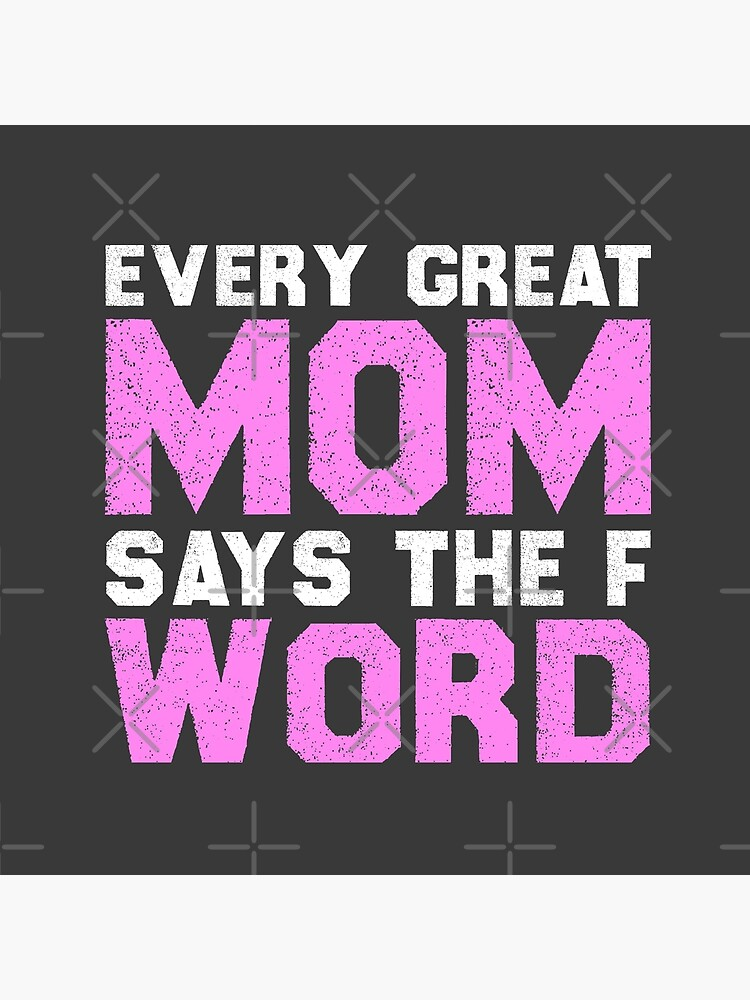 Every Great Mom Says The F Word Funny Gift for Mothers Day T-Shirt Hoodie Tank Top Longsleeve