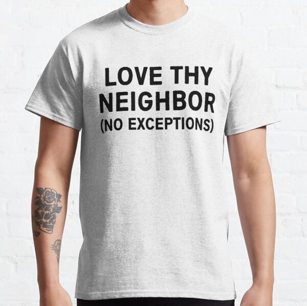Love thy neighbor no exceptions Classic T-Shirt