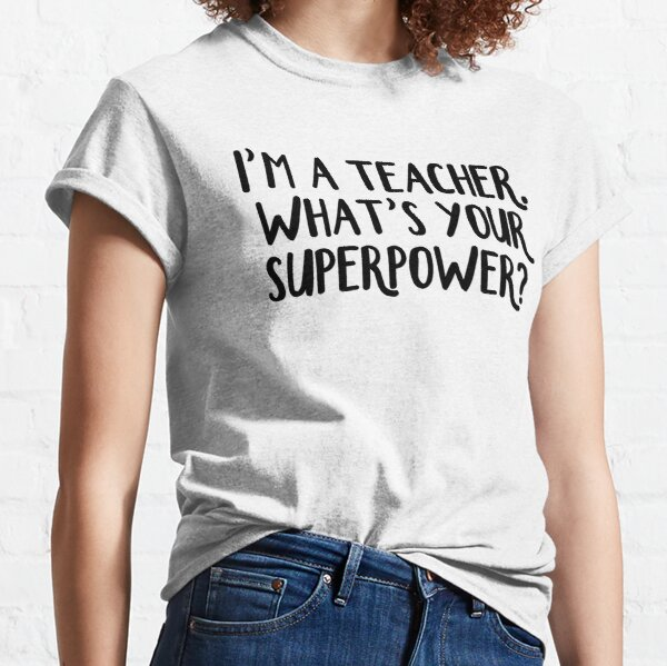 I'm a teacher. What's your superpower? Classic T-Shirt