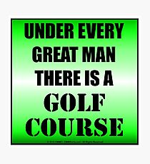 Under Every Great Man There Is A Golf Course Photographic Print