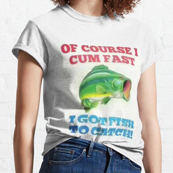 OF COURSE I CUM FAST I GOT FISH TO CATCH! Classic T-Shirt