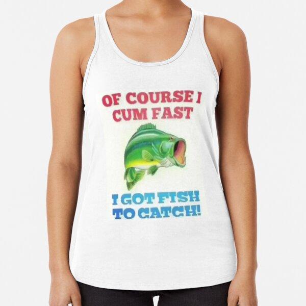 OF COURSE I CUM FAST I GOT FISH TO CATCH! Racerback Tank Top