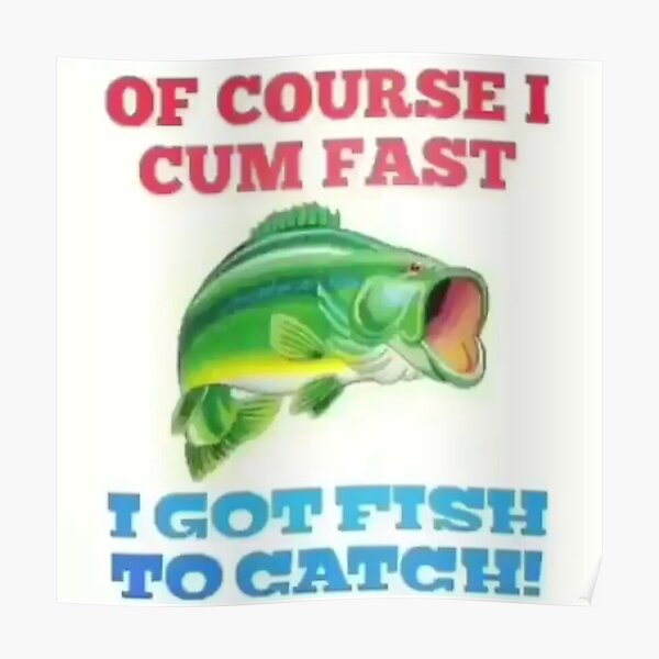 OF COURSE I CUM FAST I GOT FISH TO CATCH! Poster