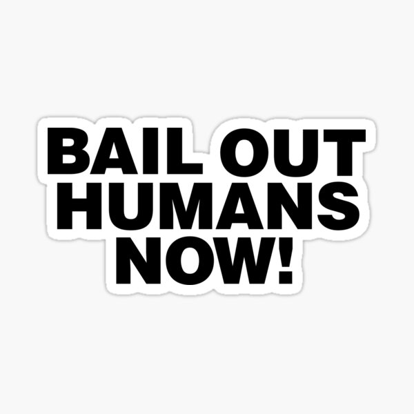 Bail out humans Now Sticker