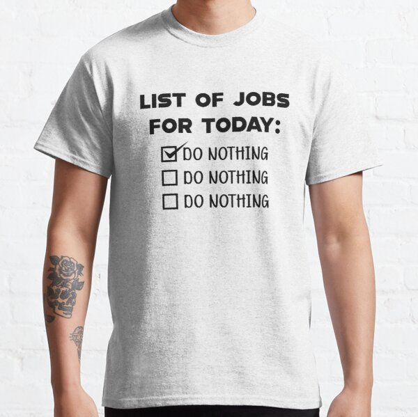 List of jobs for today : Do nothing Classic T-Shirt