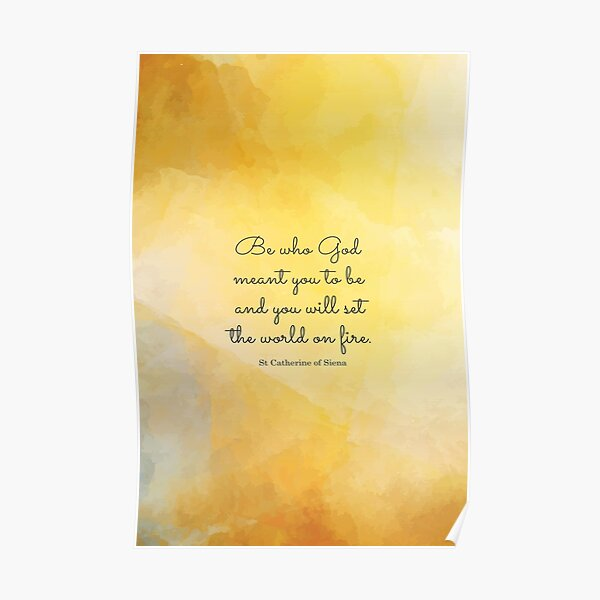 Be who God meant you to be and you will set the world on fire. St Catherine of Siena Poster