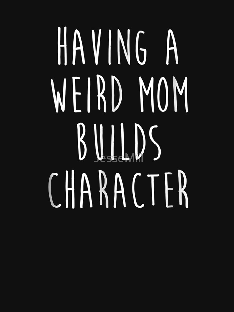 Having A Weird Mom Builds Character by JesseMill