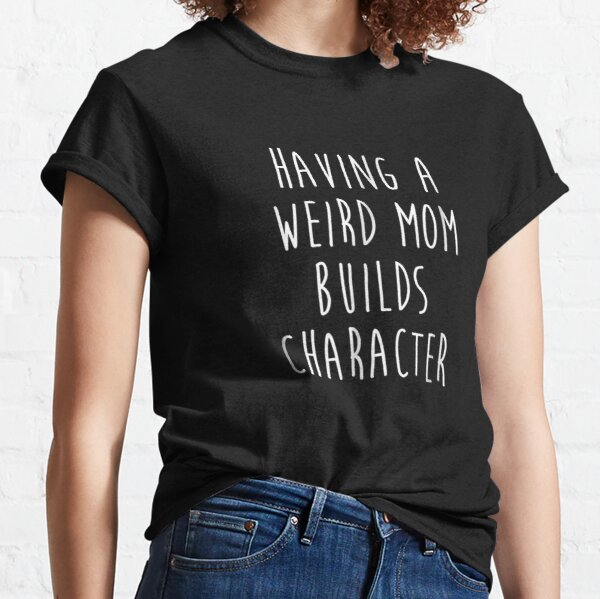 Having A Weird Mom Builds Character Classic T-Shirt