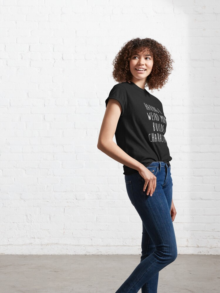 Alternate view of Having A Weird Mom Builds Character Classic T-Shirt