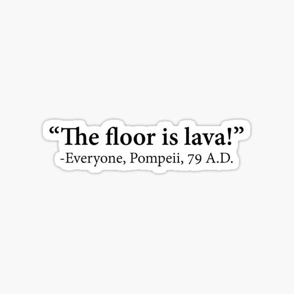 The Floor Is Lava -Everyone, Pompeii, 74 A.D. Funny Design Sticker
