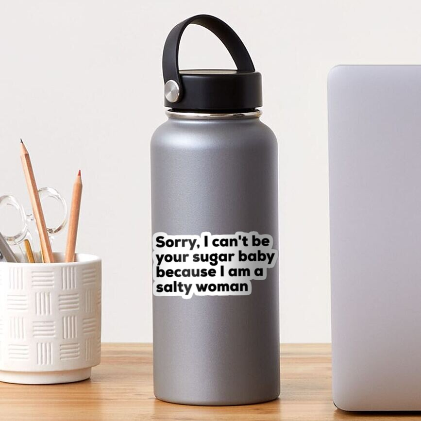 Sorry I can't be your sugar baby because I am salty woman Sticker