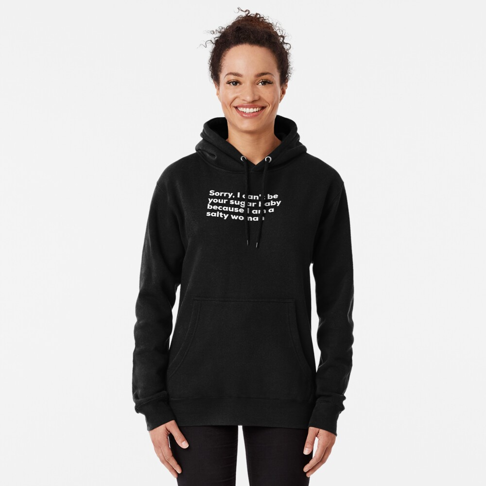 Sorry I can't be your sugar baby because I am salty woman Pullover Hoodie