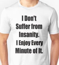 I don't suffer from Insanity, I enjoy every minute of it Unisex T-Shirt