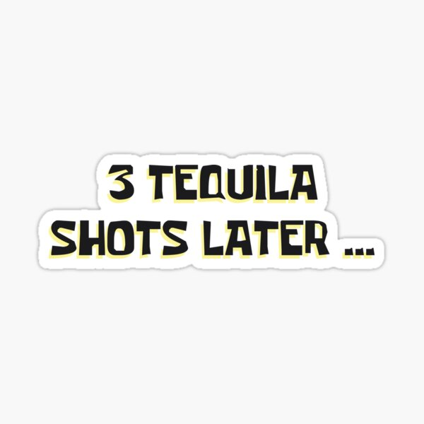 3 Tequila Shots Later ... Sticker