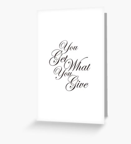 You Get What Your Give Greeting Card